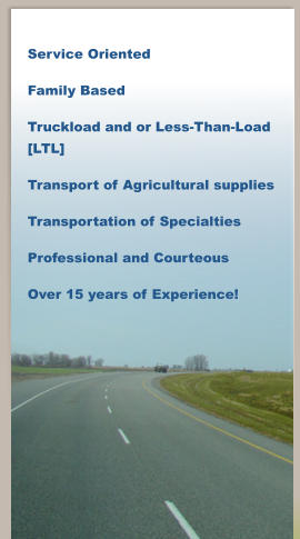 Service Oriented Family Based Truckload and or Less-Than-Load [LTL] Transport of Agricultural supplies Transportation of Specialties Professional and Courteous Over 15 years of Experience!
